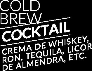 Cold Brew Cocktail: Crema de whiskey, ron, tequila, licor de almendra, etc.